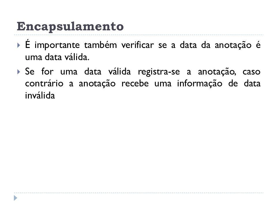 Encapsulamento É importante também verificar se a data da anotação é uma data válida.
