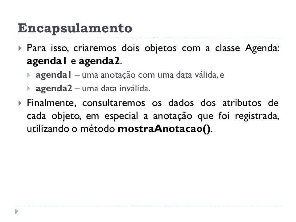 Encapsulamento Para isso, criaremos dois objetos com a classe Agenda: agenda1 e agenda2. agenda1 – uma anotação com uma data válida, e.