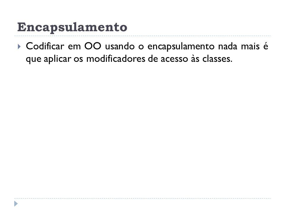Encapsulamento Codificar em OO usando o encapsulamento nada mais é que aplicar os modificadores de acesso às classes.