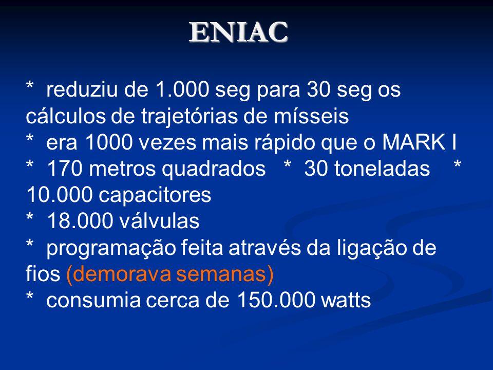 ENIAC * reduziu de 1.000 seg para 30 seg os cálculos de trajetórias de mísseis. * era 1000 vezes mais rápido que o MARK I.