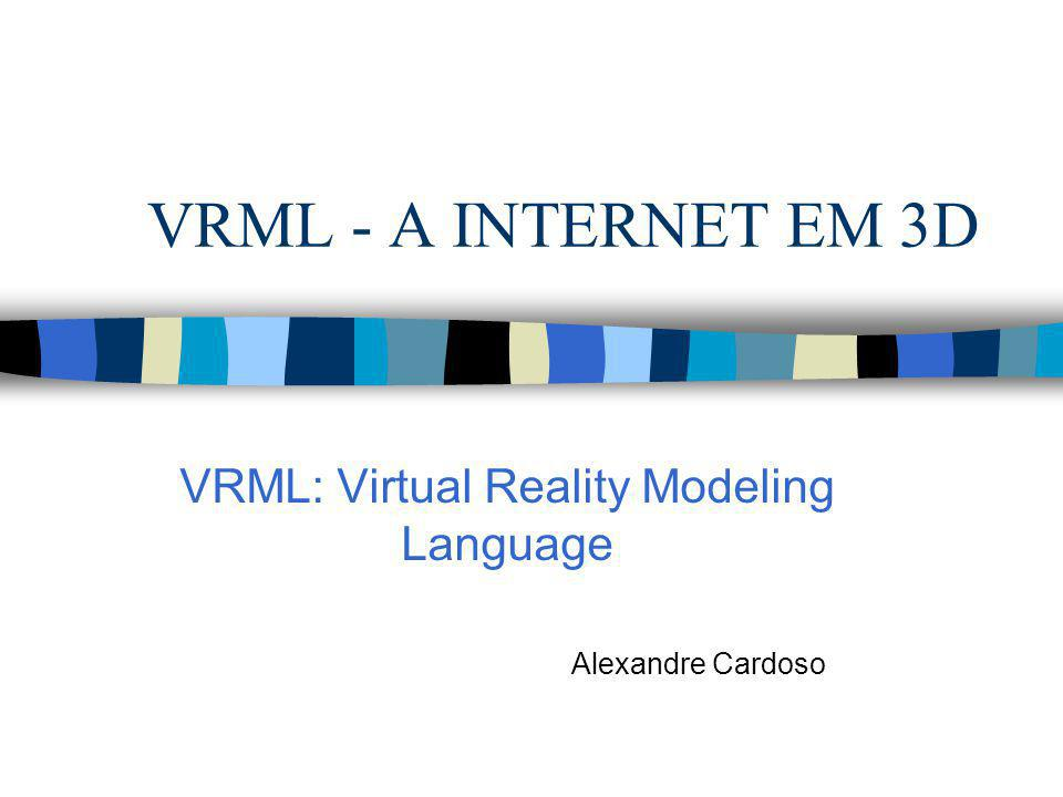 VRML: Virtual Reality Modeling Language Alexandre Cardoso