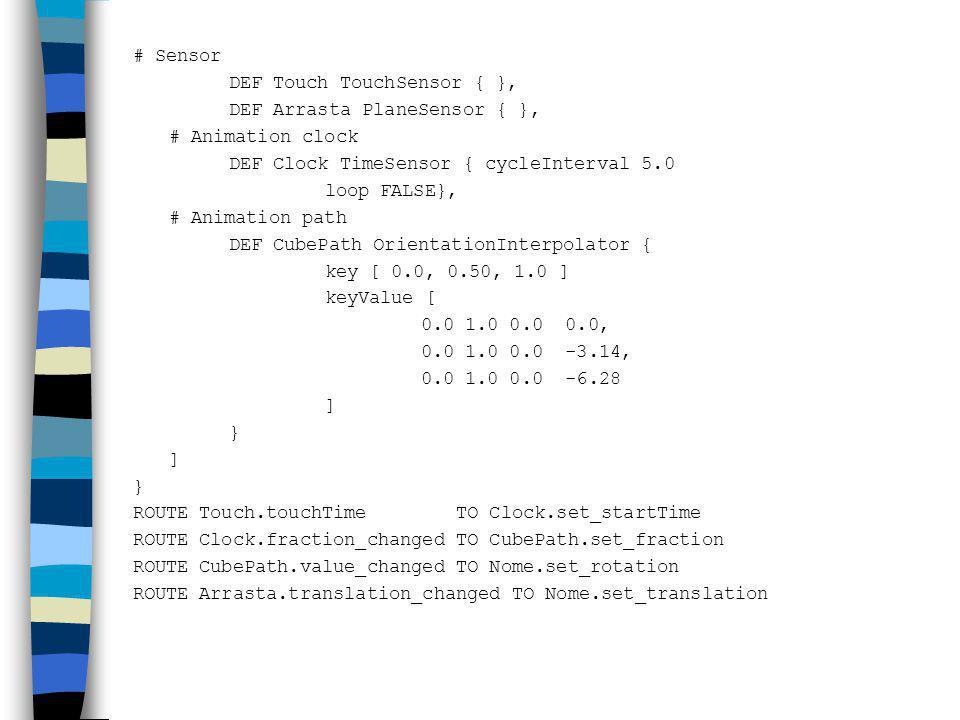# Sensor DEF Touch TouchSensor { }, DEF Arrasta PlaneSensor { }, # Animation clock. DEF Clock TimeSensor { cycleInterval 5.0.