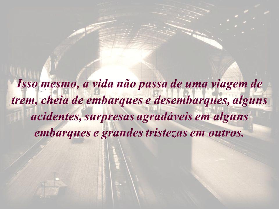 Isso mesmo, a vida não passa de uma viagem de trem, cheia de embarques e desembarques, alguns acidentes, surpresas agradáveis em alguns embarques e grandes tristezas em outros.