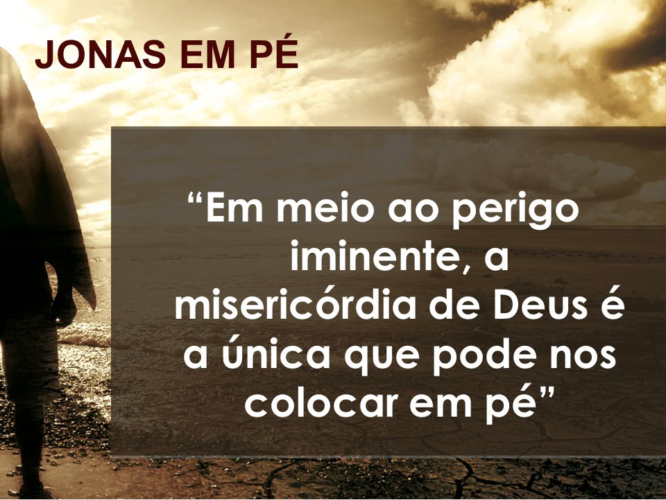 JONAS EM PÉ Em meio ao perigo iminente, a misericórdia de Deus é a única que pode nos colocar em pé