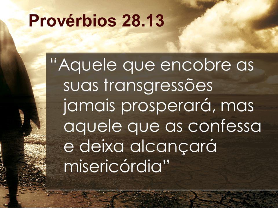 Provérbios 28.13 Aquele que encobre as suas transgressões jamais prosperará, mas aquele que as confessa e deixa alcançará misericórdia