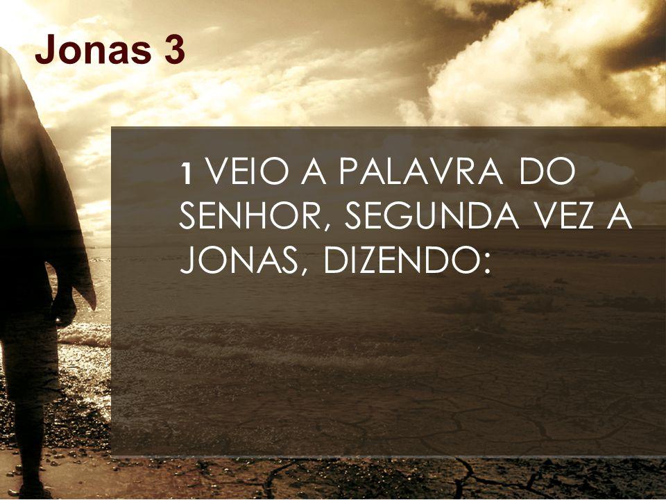 Jonas 3 1 VEIO A PALAVRA DO SENHOR, SEGUNDA VEZ A JONAS, DIZENDO: