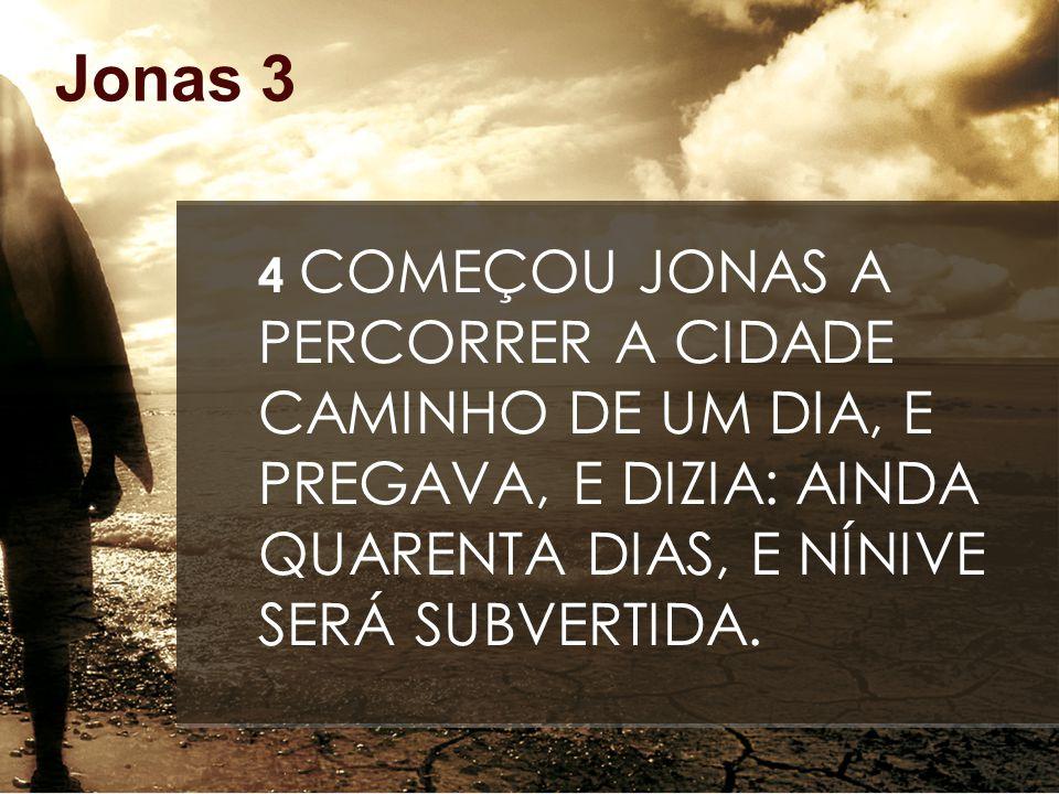 Jonas 3 4 COMEÇOU JONAS A PERCORRER A CIDADE CAMINHO DE UM DIA, E PREGAVA, E DIZIA: AINDA QUARENTA DIAS, E NÍNIVE SERÁ SUBVERTIDA.