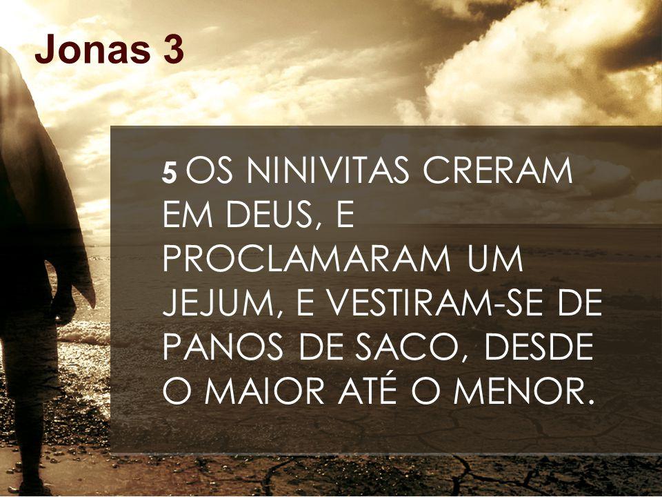 Jonas 3 5 OS NINIVITAS CRERAM EM DEUS, E PROCLAMARAM UM JEJUM, E VESTIRAM-SE DE PANOS DE SACO, DESDE O MAIOR ATÉ O MENOR.