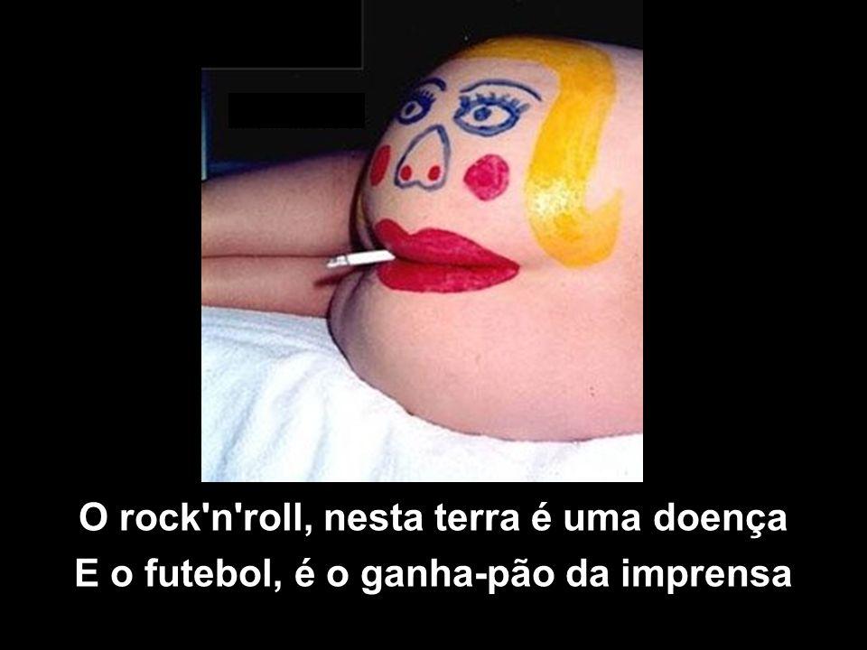 O rock n roll, nesta terra é uma doença