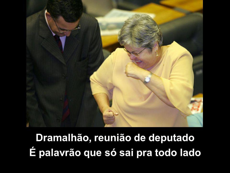 Dramalhão, reunião de deputado É palavrão que só sai pra todo lado