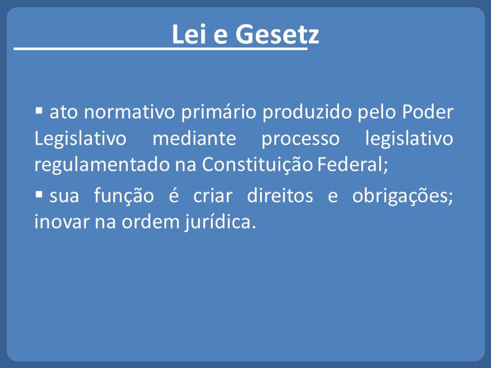 Lei e Gesetz ato normativo primário produzido pelo Poder Legislativo mediante processo legislativo regulamentado na Constituição Federal;