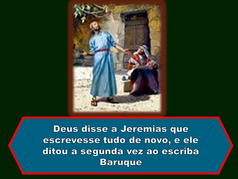 Deus disse a Jeremias que escrevesse tudo de novo, e ele ditou a segunda vez ao escriba Baruque