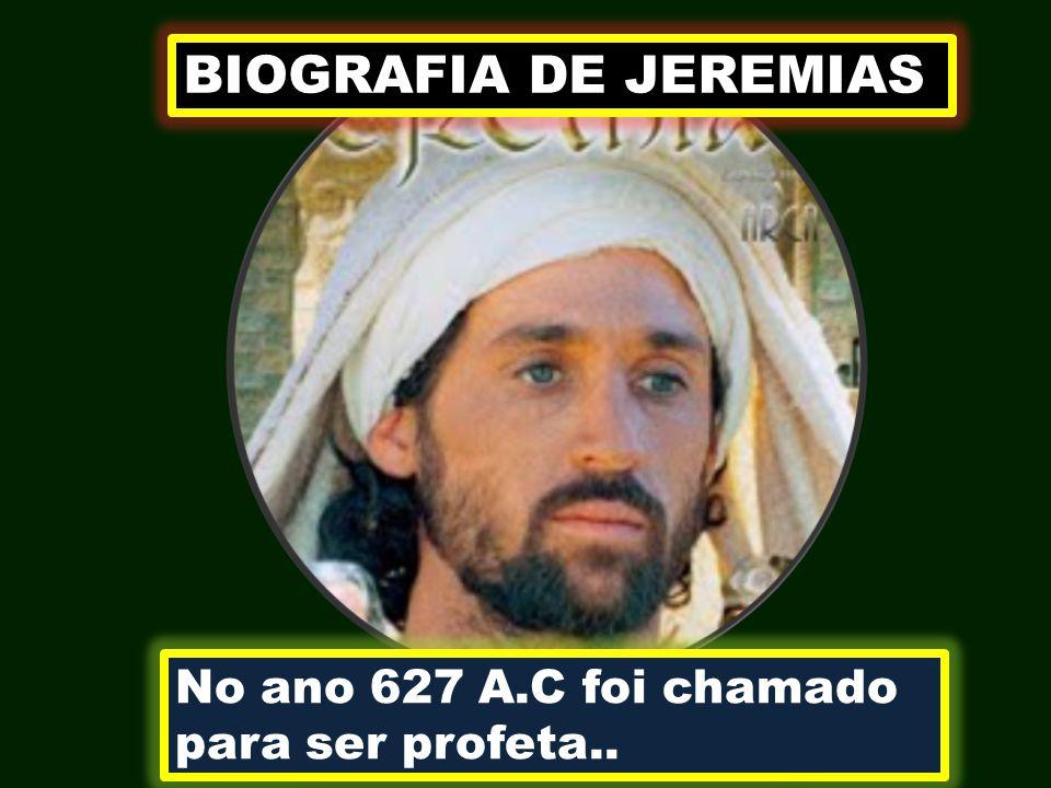 BIOGRAFIA DE JEREMIAS No ano 627 A.C foi chamado para ser profeta..