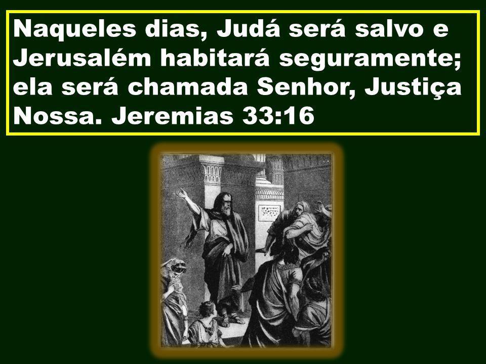 Naqueles dias, Judá será salvo e Jerusalém habitará seguramente; ela será chamada Senhor, Justiça Nossa.