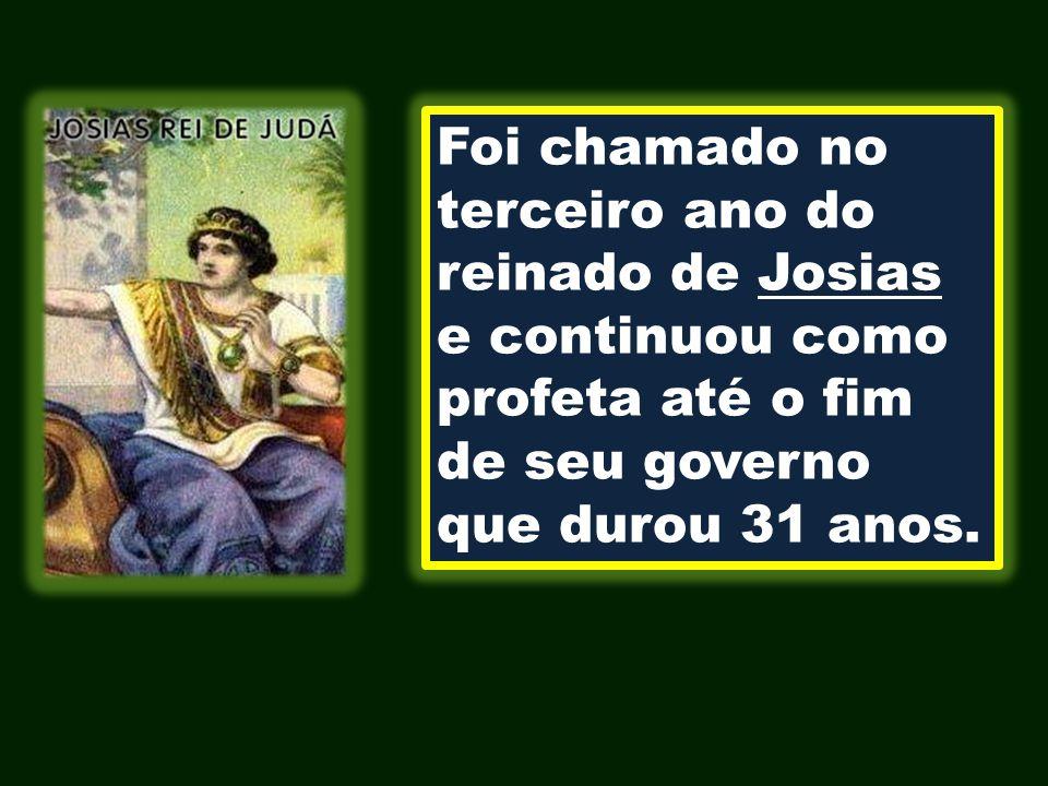 Foi chamado no terceiro ano do reinado de Josias e continuou como profeta até o fim de seu governo que durou 31 anos.
