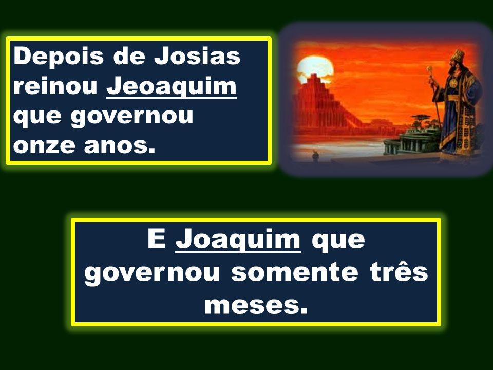 E Joaquim que governou somente três meses.