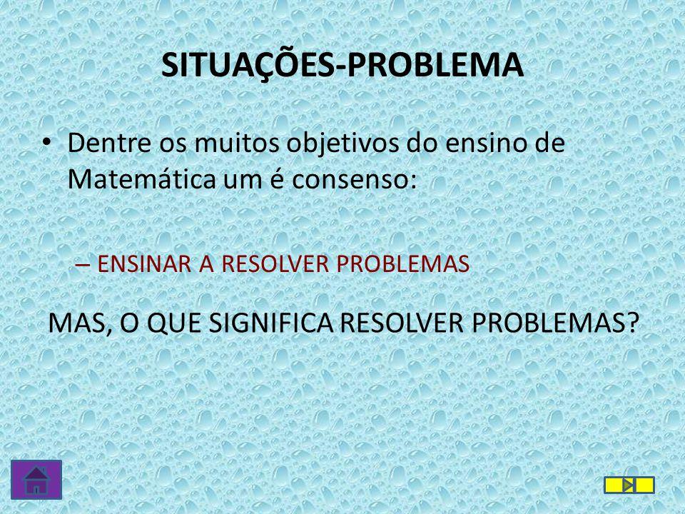 SITUAÇÕES-PROBLEMA Dentre os muitos objetivos do ensino de Matemática um é consenso: ENSINAR A RESOLVER PROBLEMAS.