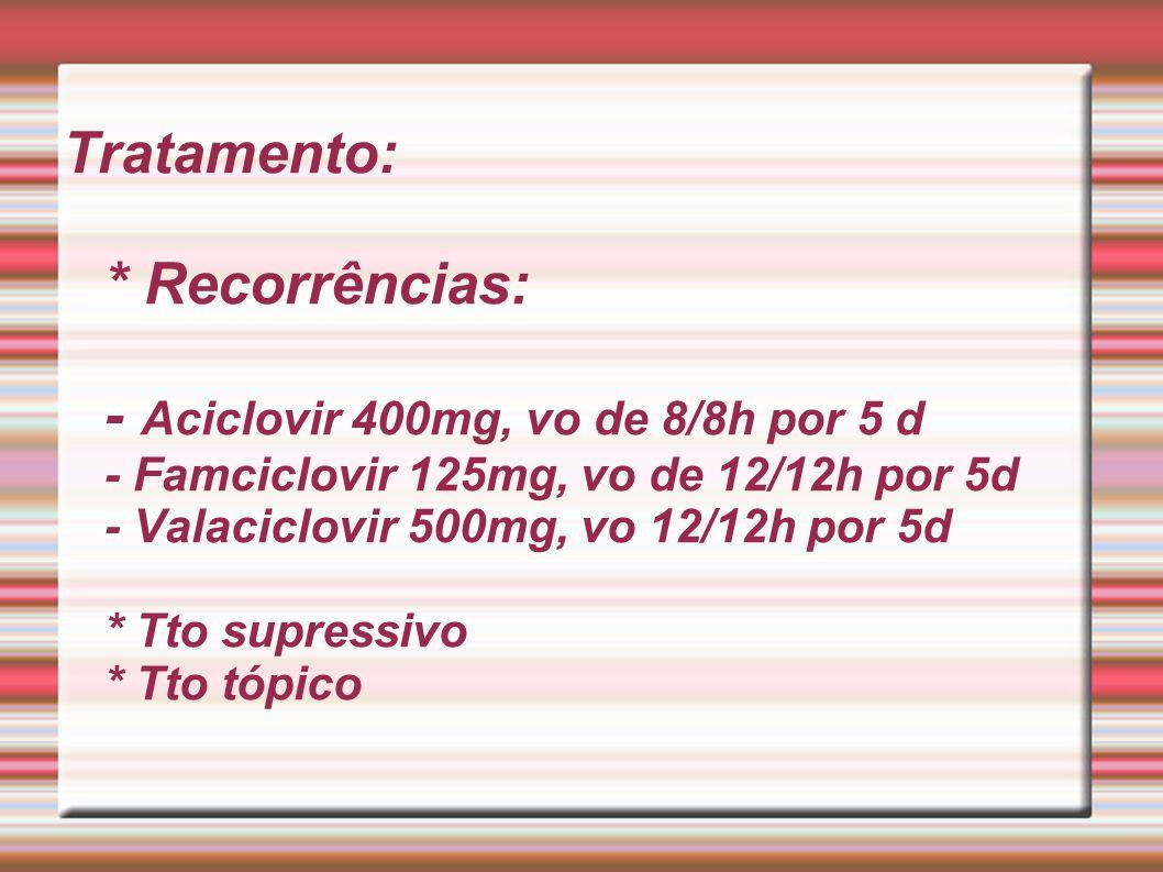 Tratamento: * Recorrências: - Aciclovir 400mg, vo de 8/8h por 5 d - Famciclovir 125mg, vo de 12/12h por 5d - Valaciclovir 500mg, vo 12/12h por 5d * Tto supressivo * Tto tópico