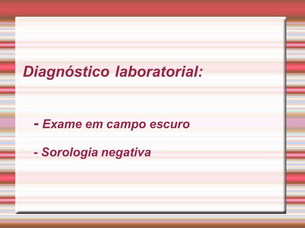 Diagnóstico laboratorial: - Exame em campo escuro - Sorologia negativa