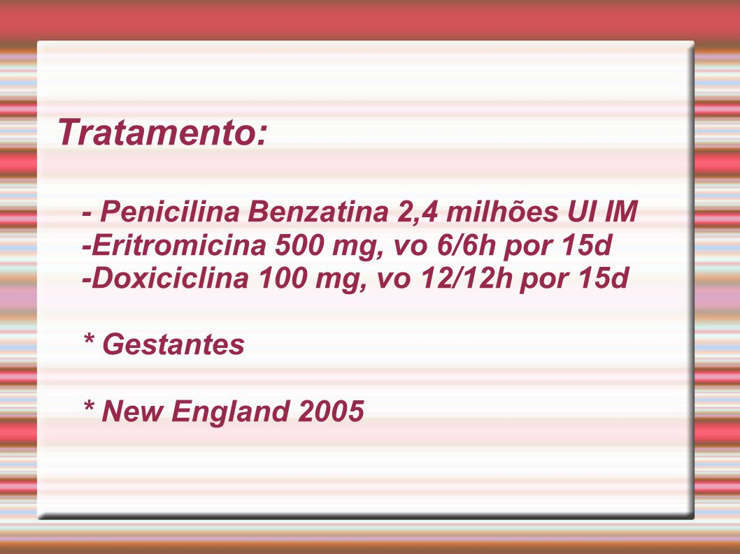 Tratamento: - Penicilina Benzatina 2,4 milhões UI IM -Eritromicina 500 mg, vo 6/6h por 15d -Doxiciclina 100 mg, vo 12/12h por 15d * Gestantes * New England 2005