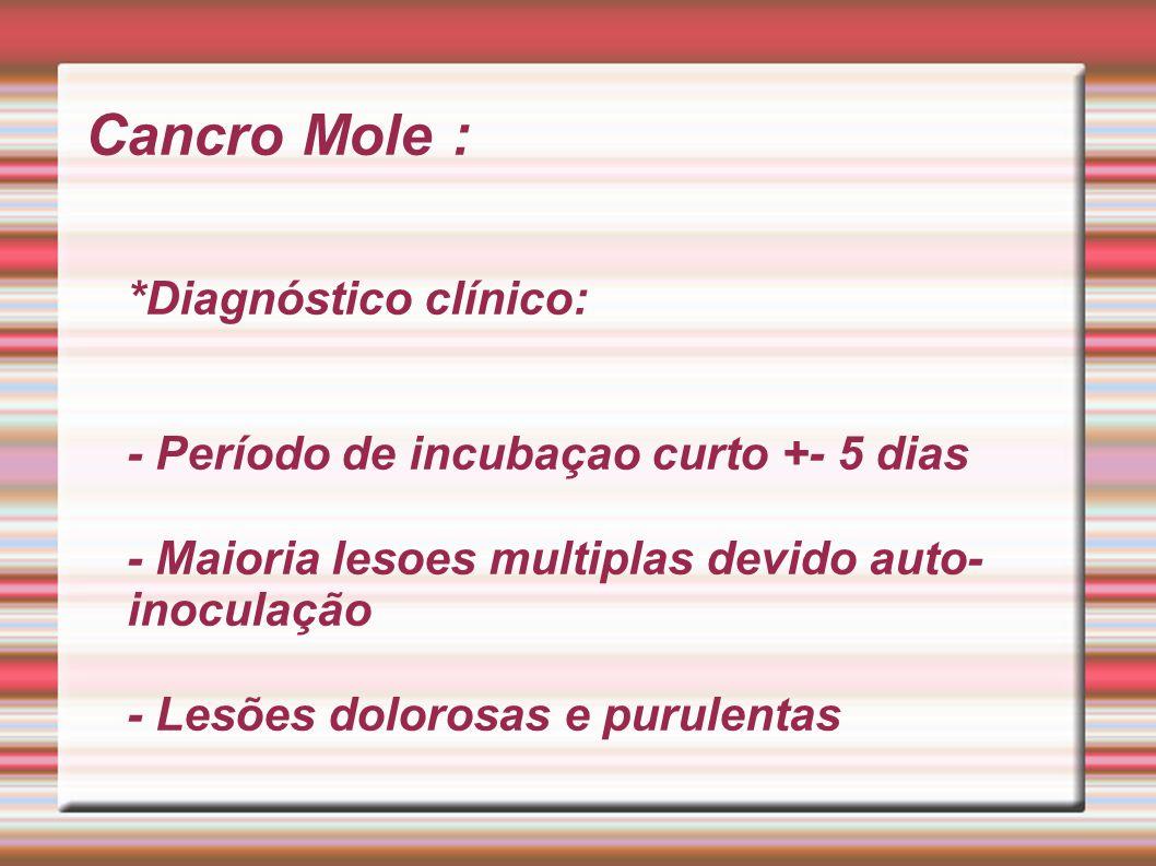 Cancro Mole : *Diagnóstico clínico: - Período de incubaçao curto +- 5 dias - Maioria lesoes multiplas devido auto-inoculação - Lesões dolorosas e purulentas