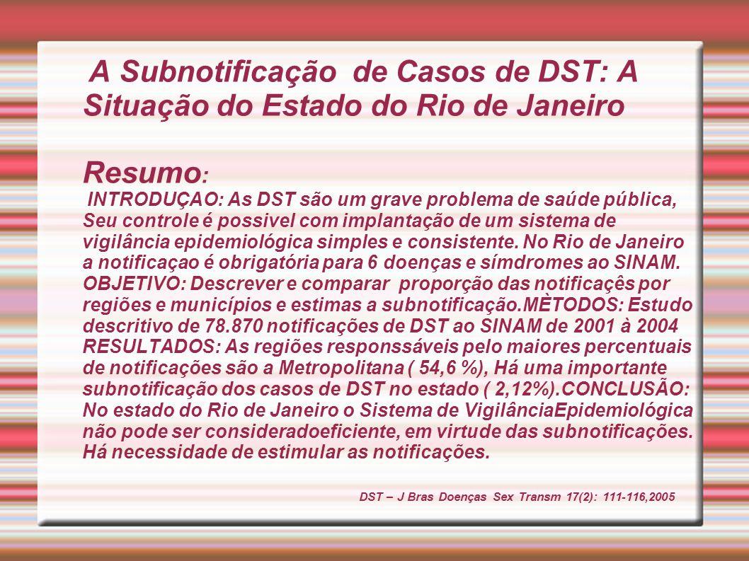 A Subnotificação de Casos de DST: A Situação do Estado do Rio de Janeiro Resumo: INTRODUÇAO: As DST são um grave problema de saúde pública, Seu controle é possivel com implantação de um sistema de vigilância epidemiológica simples e consistente.