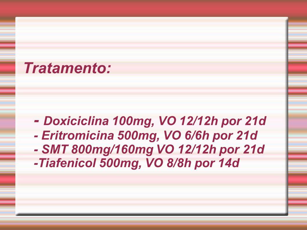 Tratamento: - Doxiciclina 100mg, VO 12/12h por 21d - Eritromicina 500mg, VO 6/6h por 21d - SMT 800mg/160mg VO 12/12h por 21d -Tiafenicol 500mg, VO 8/8h por 14d