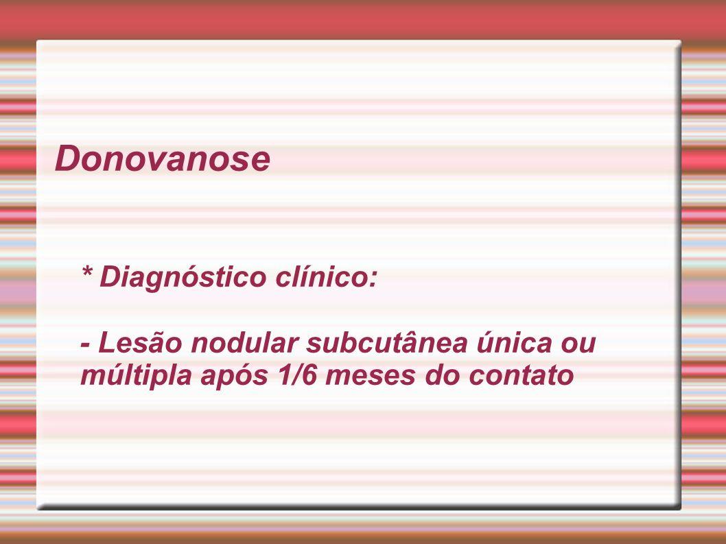 Donovanose * Diagnóstico clínico: - Lesão nodular subcutânea única ou múltipla após 1/6 meses do contato