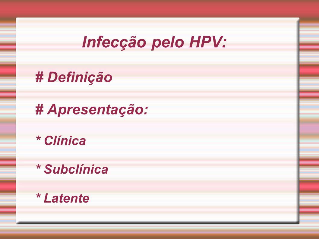Infecção pelo HPV: # Definição # Apresentação:. Clínica. Subclínica