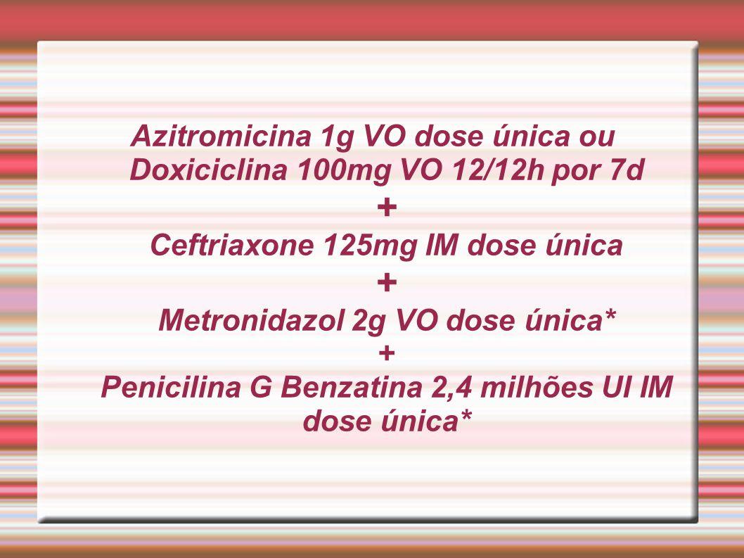 Azitromicina 1g VO dose única ou Doxiciclina 100mg VO 12/12h por 7d + Ceftriaxone 125mg IM dose única + Metronidazol 2g VO dose única* + Penicilina G Benzatina 2,4 milhões UI IM dose única*