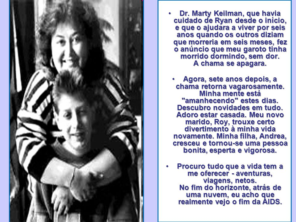 Dr. Marty Keilman, que havia cuidado de Ryan desde o início, e que o ajudara a viver por seis anos quando os outros diziam que morreria em seis meses, fez o anúncio que meu garoto tinha morrido dormindo, sem dor. A chama se apagara.