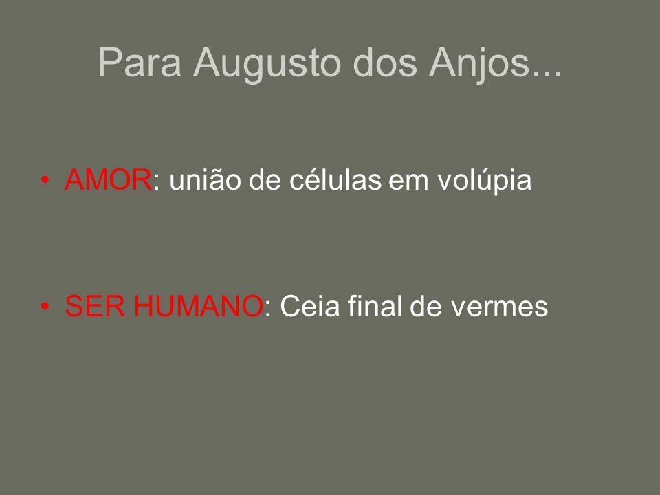 Para Augusto dos Anjos... AMOR: união de células em volúpia