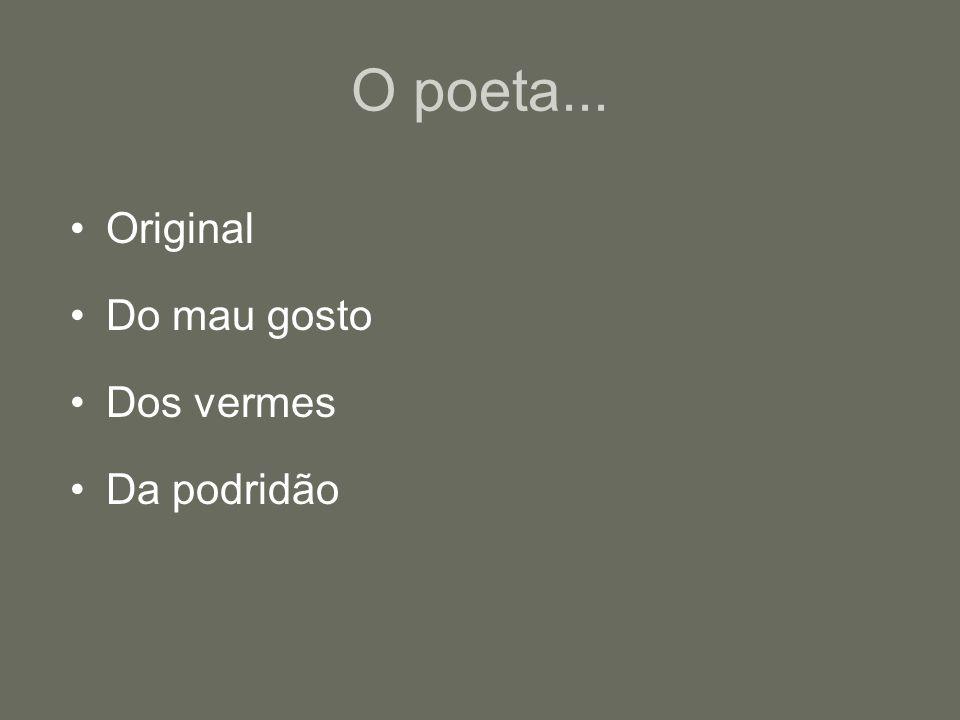 O poeta... Original Do mau gosto Dos vermes Da podridão