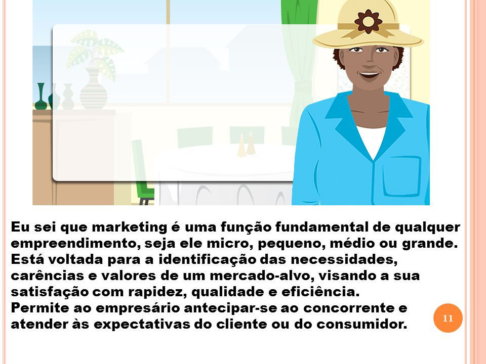 Eu sei que marketing é uma função fundamental de qualquer empreendimento, seja ele micro, pequeno, médio ou grande. Está voltada para a identificação das necessidades, carências e valores de um mercado-alvo, visando a sua satisfação com rapidez, qualidade e eficiência.