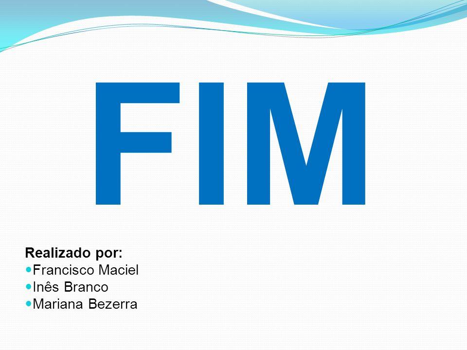 FIM Realizado por: Francisco Maciel Inês Branco Mariana Bezerra