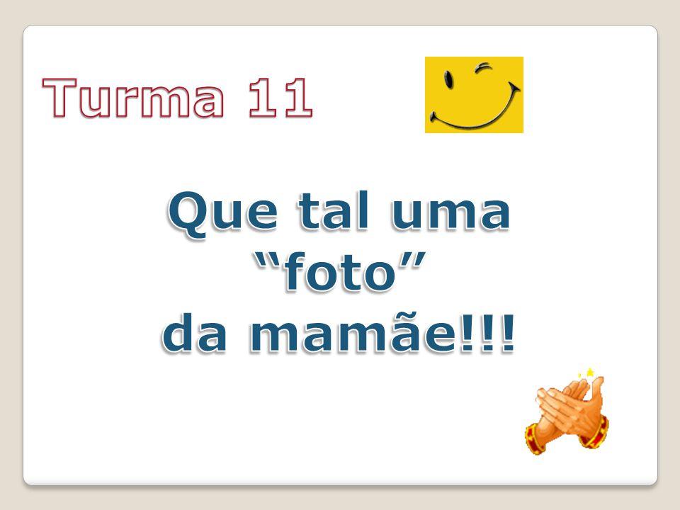 Turma 11 Que tal uma foto da mamãe!!!