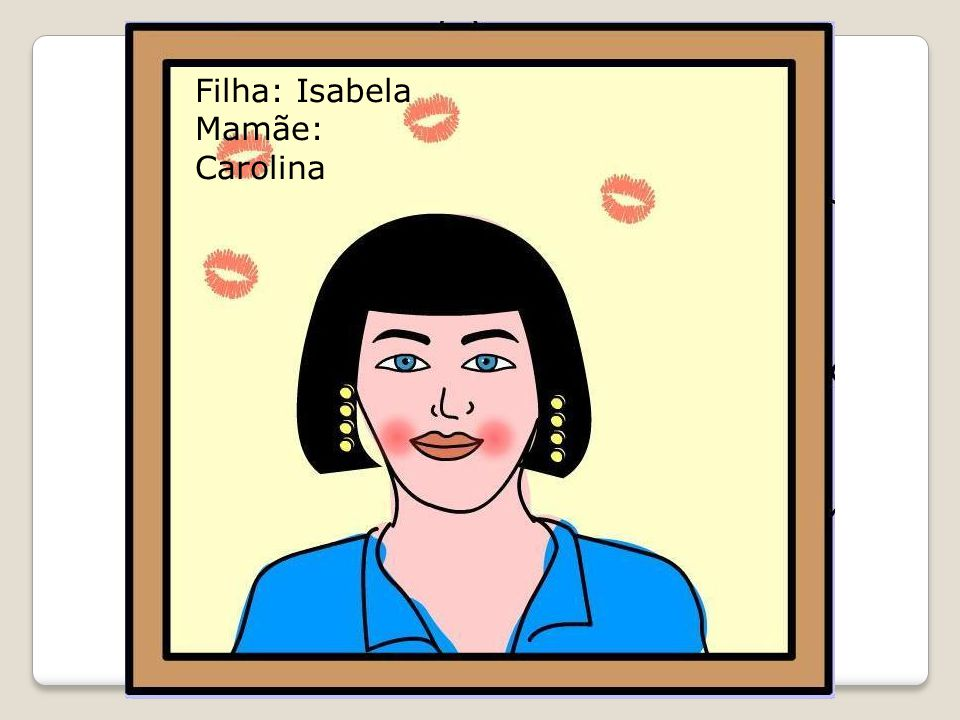 Filha: Isabela Mamãe: Carolina