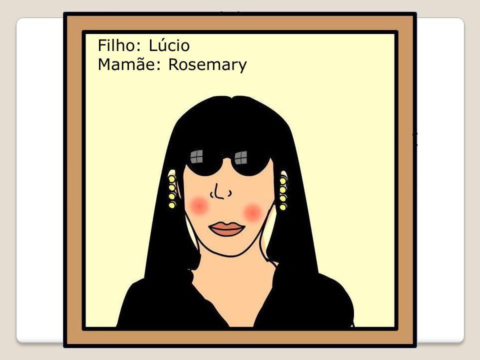Filho: Lúcio Mamãe: Rosemary