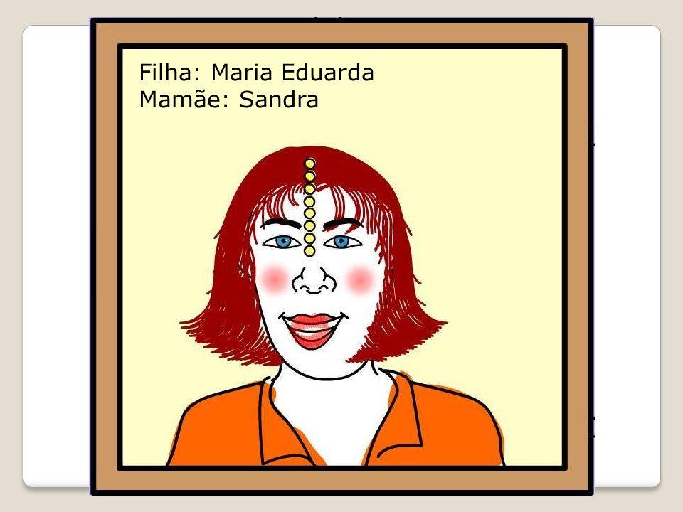 Filha: Maria Eduarda Mamãe: Sandra