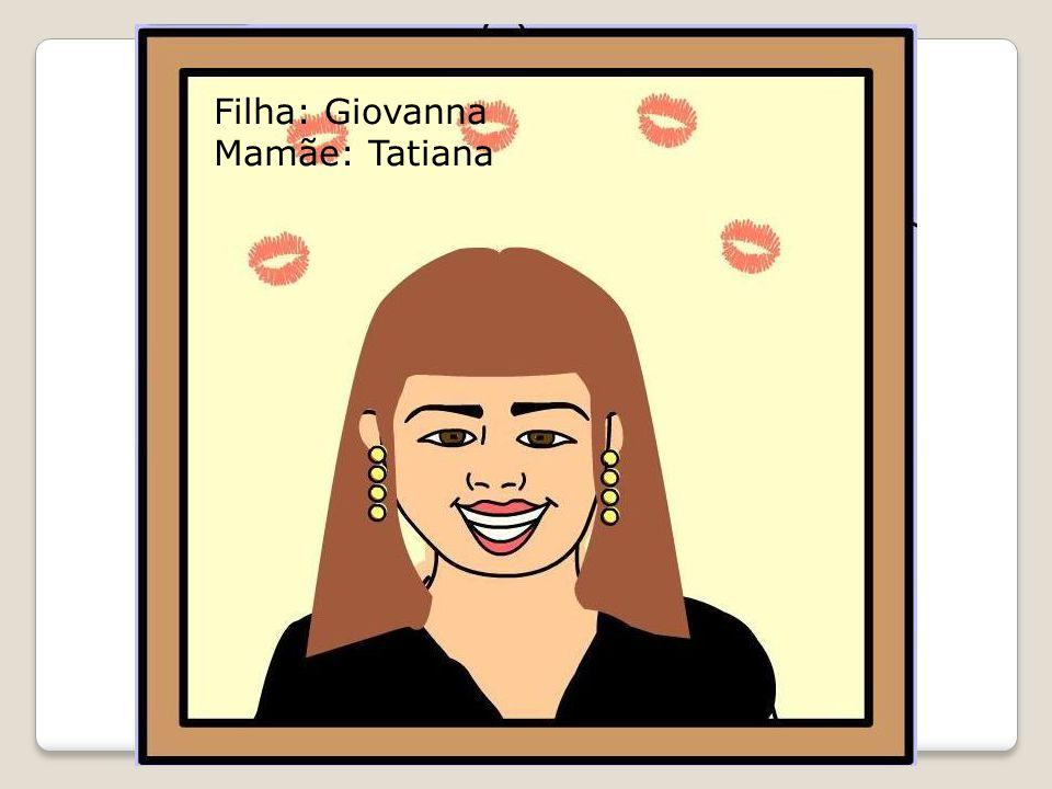 Filha: Giovanna Mamãe: Tatiana