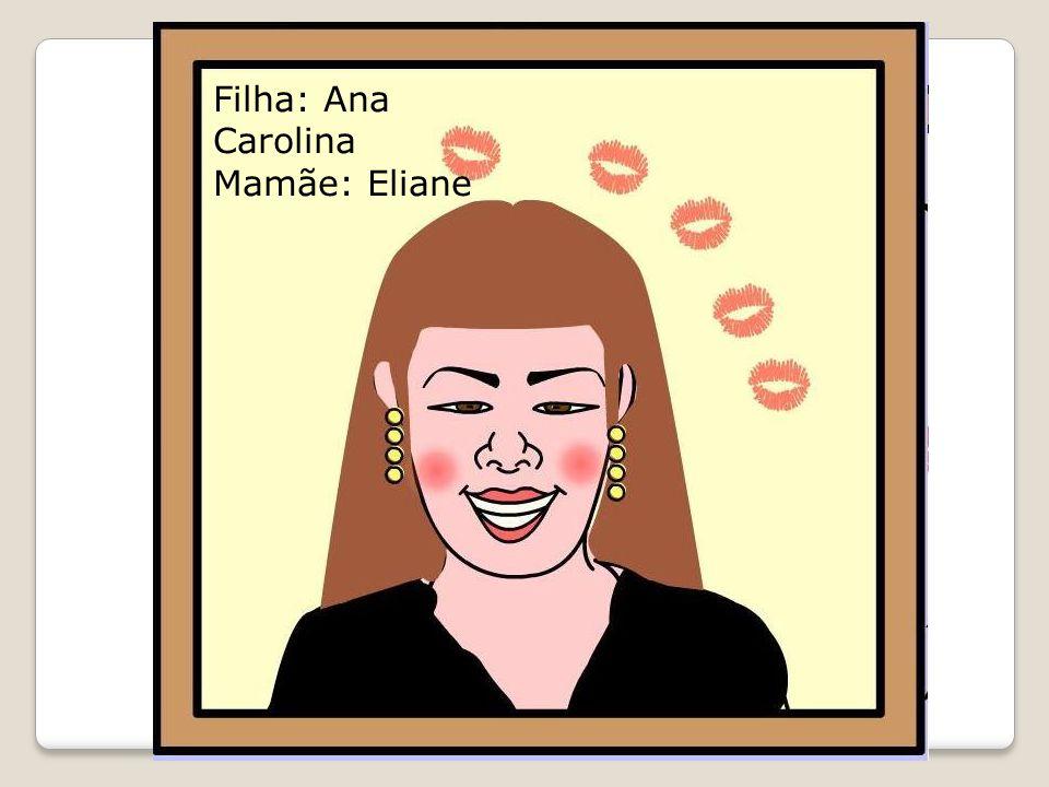 Filha: Ana Carolina Mamãe: Eliane