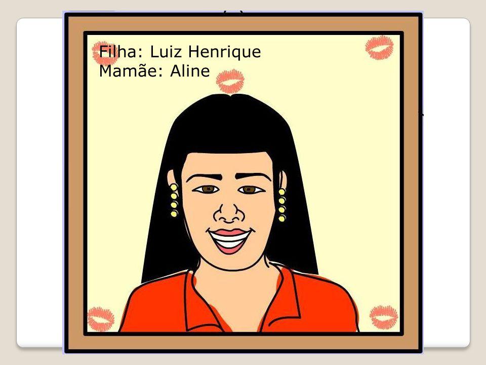 Filha: Luiz Henrique Mamãe: Aline