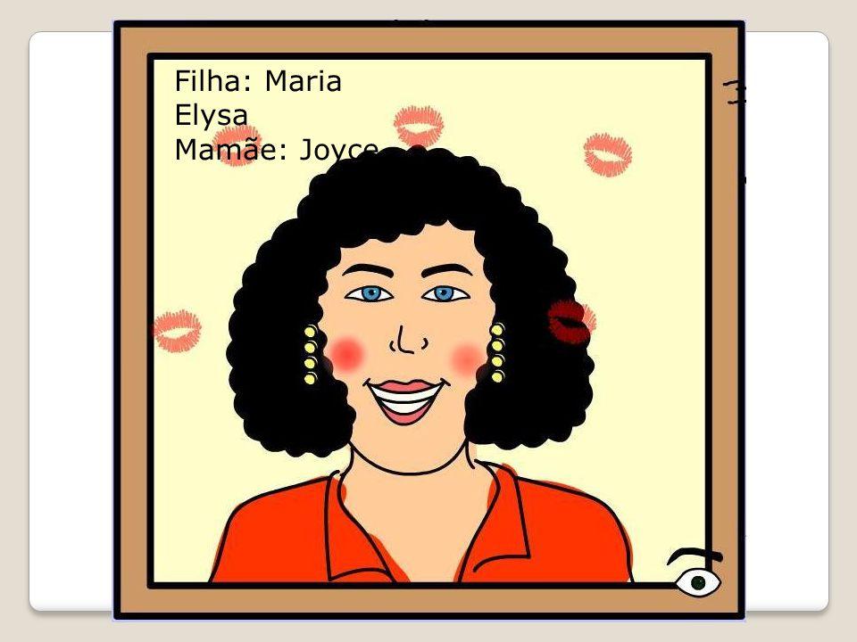 Filha: Maria Elysa Mamãe: Joyce