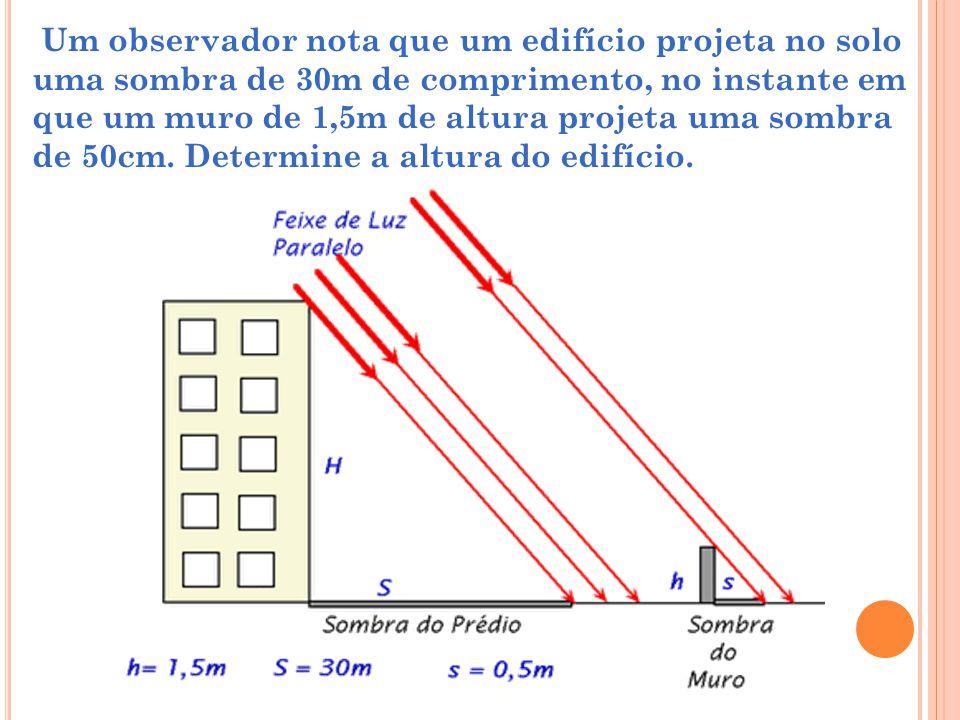 Um observador nota que um edifício projeta no solo uma sombra de 30m de comprimento, no instante em que um muro de 1,5m de altura projeta uma sombra de 50cm.