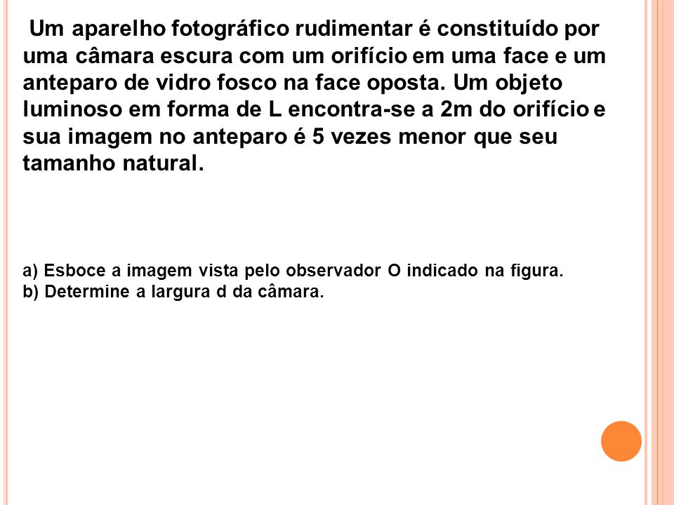 Um aparelho fotográfico rudimentar é constituído por uma câmara escura com um orifício em uma face e um anteparo de vidro fosco na face oposta. Um objeto luminoso em forma de L encontra-se a 2m do orifício e sua imagem no anteparo é 5 vezes menor que seu tamanho natural.