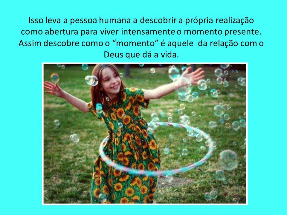 Isso leva a pessoa humana a descobrir a própria realização como abertura para viver intensamente o momento presente.