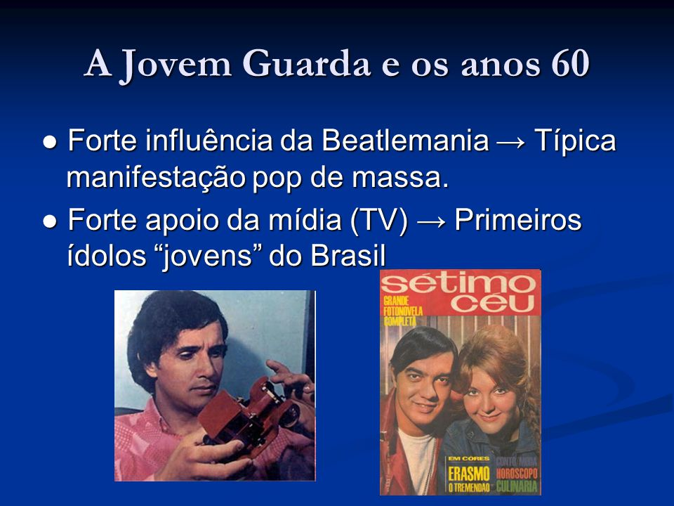 A Jovem Guarda e os anos 60 ● Forte influência da Beatlemania → Típica manifestação pop de massa.