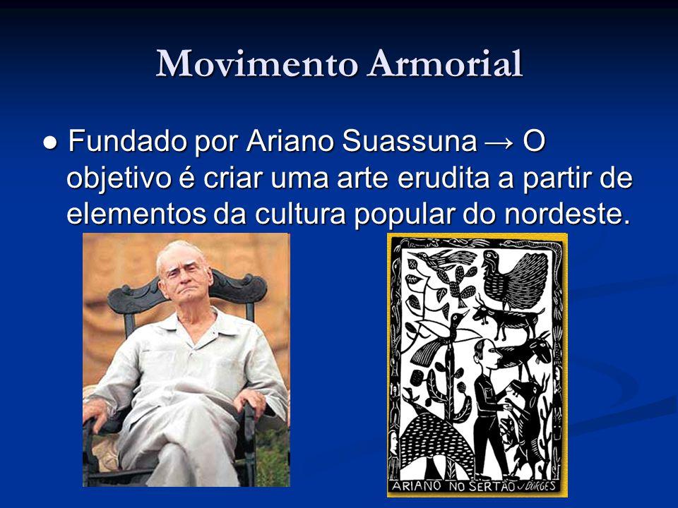 Movimento Armorial ● Fundado por Ariano Suassuna → O objetivo é criar uma arte erudita a partir de elementos da cultura popular do nordeste.