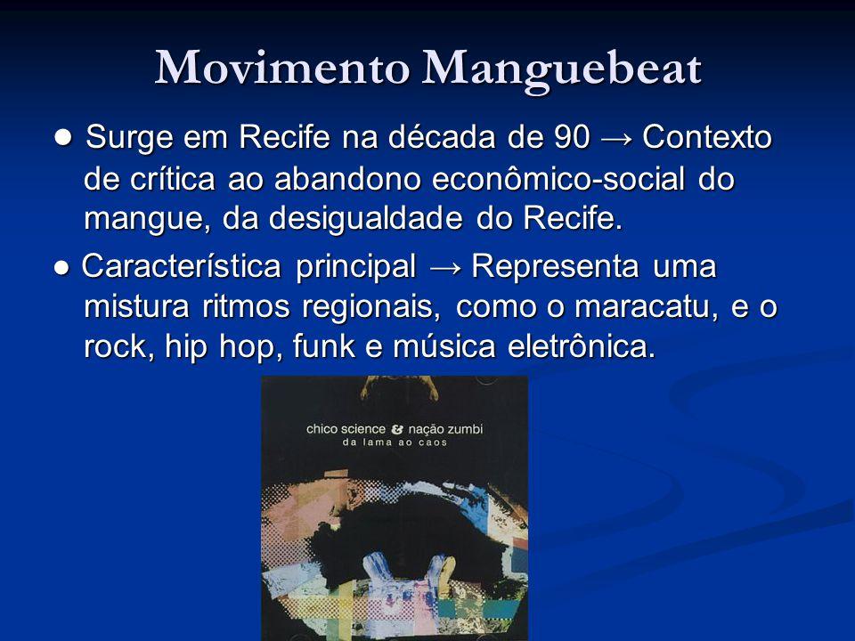 Movimento Manguebeat ● Surge em Recife na década de 90 → Contexto de crítica ao abandono econômico-social do mangue, da desigualdade do Recife.