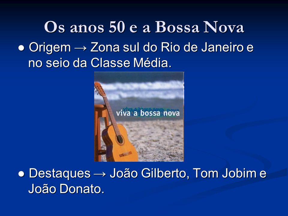 Os anos 50 e a Bossa Nova ● Origem → Zona sul do Rio de Janeiro e no seio da Classe Média.